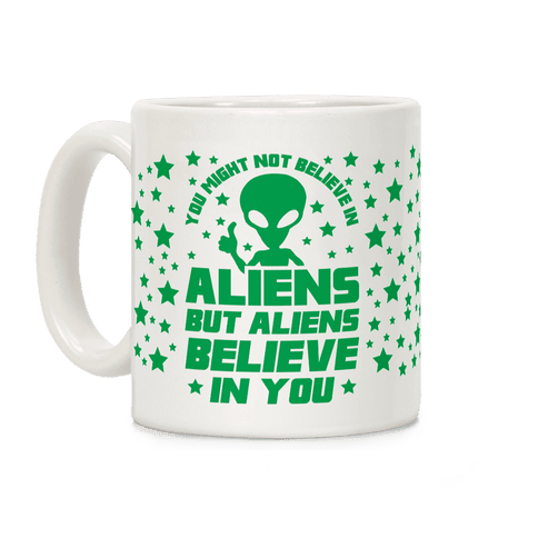 You Might Not Believe In Aliens But Aliens Believe In You Coffee Mug