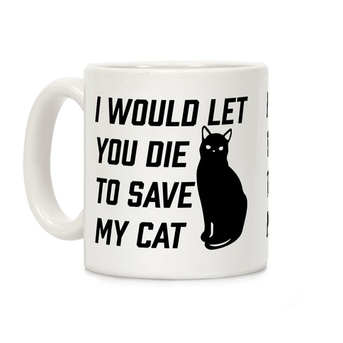 I Would Let You Die to Save My Cat Coffee Mug