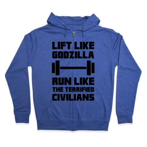 Lift Like Godzilla, Run Like The Terrified Civilians Zip Hoodie