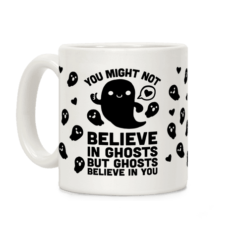 You Might Not Believe In Ghosts But Ghosts Believe In You Coffee Mug