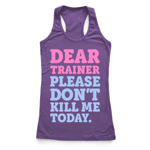 Dear Trainer Please Don't Kill Me Today Racerback Tank Top
