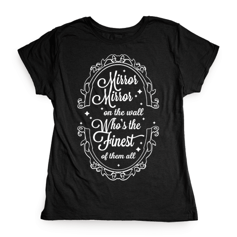 Mirror Mirror On The Wall Who's The Finest Of Them All Womens T-Shirt