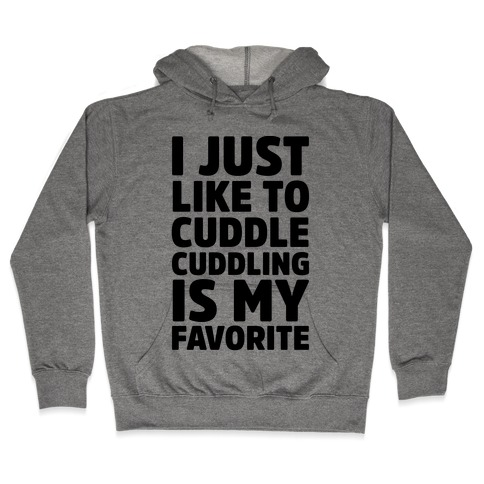 I Just Like To Cuddle Cuddling Is My Favorite Hooded Sweatshirt