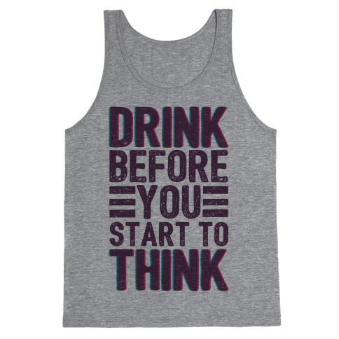 Drink Before You Start To Think Tank Top