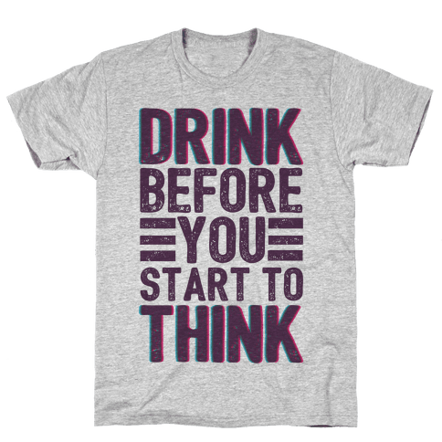 Drink Before You Start To Think Mens T-Shirt
