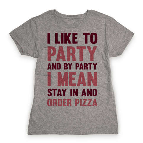 I Like To Party And By Party I Mean Stay In And Order Pizza Womens T-Shirt