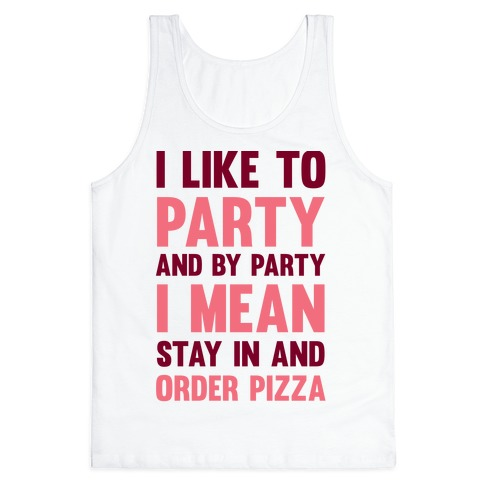 I Like To Party And By Party I Mean Stay In And Order Pizza Tank Top