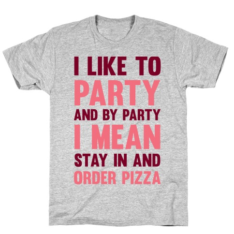 I Like To Party And By Party I Mean Stay In And Order Pizza T-Shirt