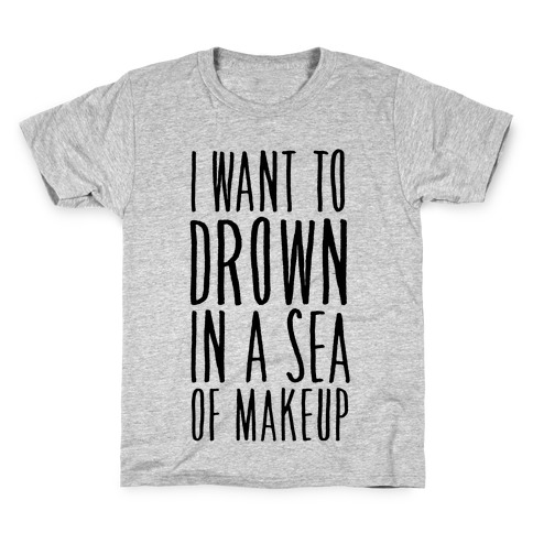 I Want To Drown In A Sea Of Makeup Kids T-Shirt