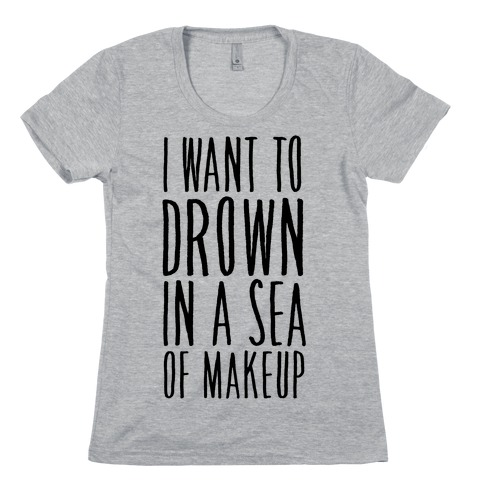I Want To Drown In A Sea Of Makeup Womens T-Shirt