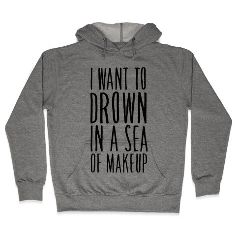 I Want To Drown In A Sea Of Makeup Hooded Sweatshirt