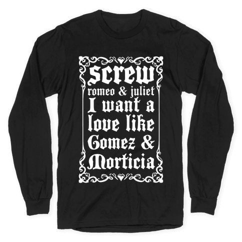 Screw Romeo & Juliet I Want a Love Like Gomez & Morticia Long Sleeve T-Shirt
