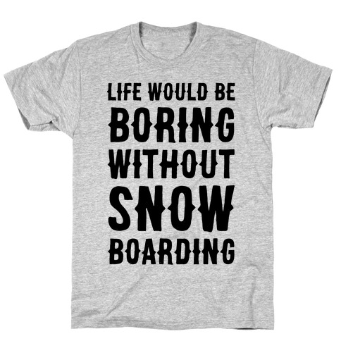 Life Would Be Boring Without Snowboarding T-Shirt