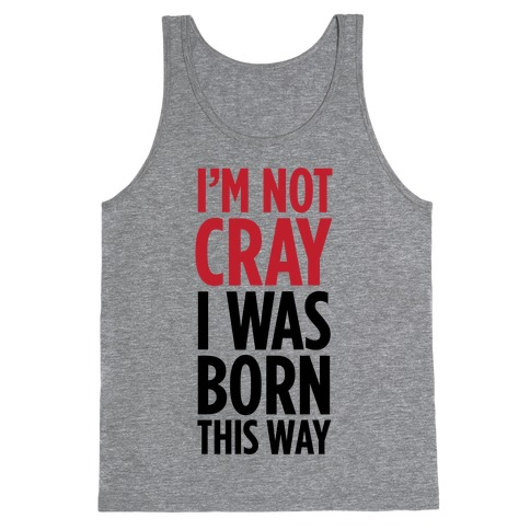 I'm Not Cray, I Was Born This Way Tank Top