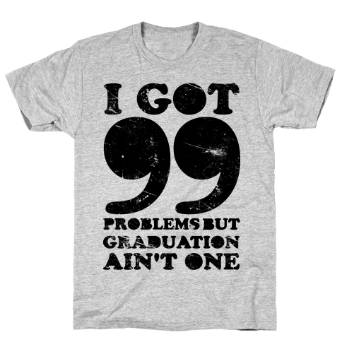 I Got 99 Problems but Graduation Ain't One Mens T-Shirt