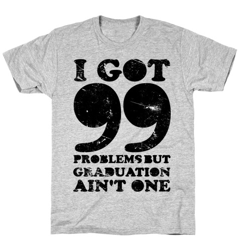 I Got 99 Problems but Graduation Ain't One T-Shirt