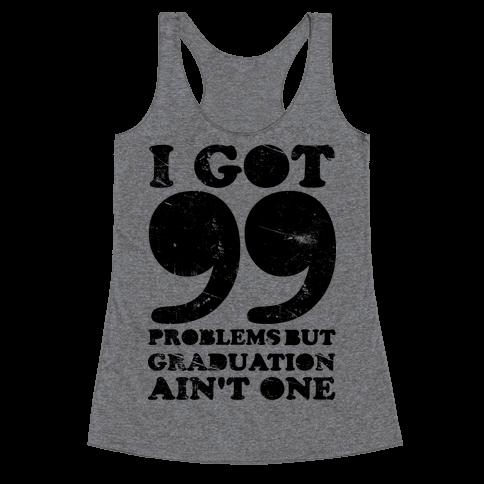 I Got 99 Problems but Graduation Ain't One Racerback Tank Top