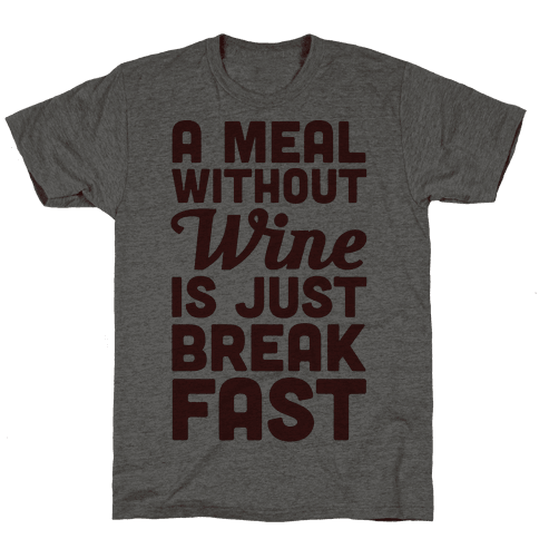 A Meal Without Wine Is Just Breakfast
