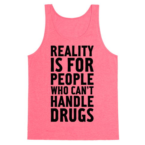 Reality Is For People Who Can't Handle Drugs Tank Top