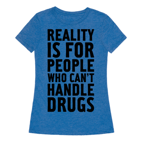 Reality is for people who can t handle drugs tshirt human