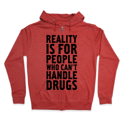 Reality Is For People Who Can't Handle Drugs Zip Hoodie