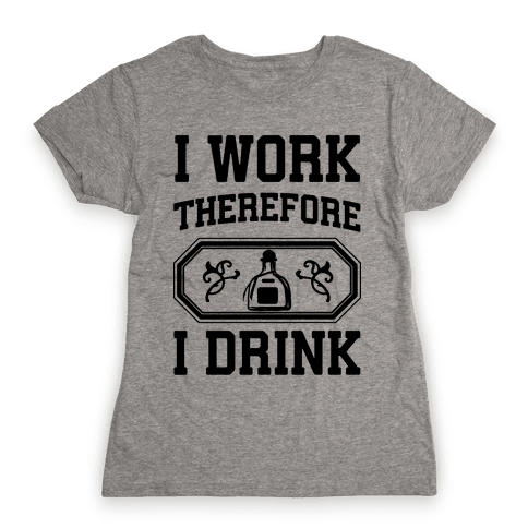 I Work Therefore I Drink (Tequila) Womens T-Shirt