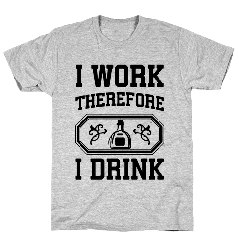 I Work Therefore I Drink (Tequila) Mens T-Shirt