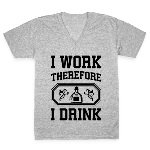 I Work Therefore I Drink (Tequila) V-Neck Tee Shirt