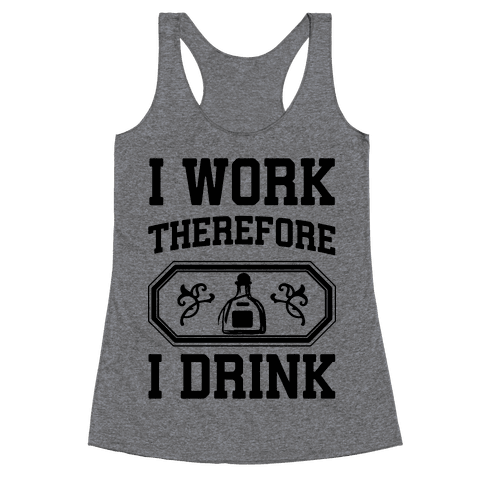 I Work Therefore I Drink (Tequila) Racerback Tank Top