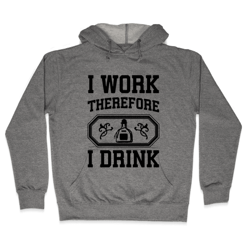 I Work Therefore I Drink (Tequila) Hooded Sweatshirt