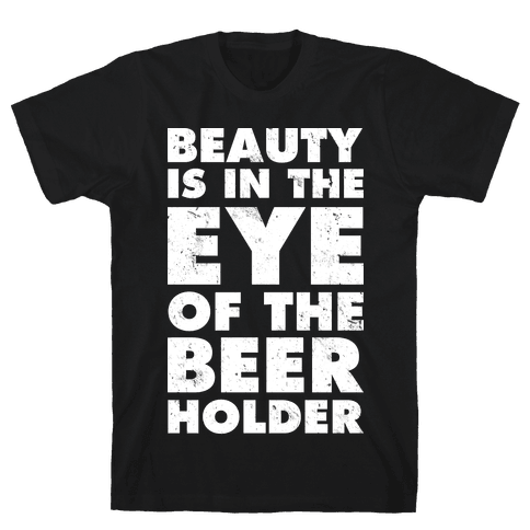 Beauty is in the Eye of the Beer Holder Mens T-Shirt