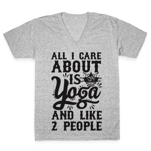 All I Care About Is Yoga And Like 2 People V-Neck Tee Shirt