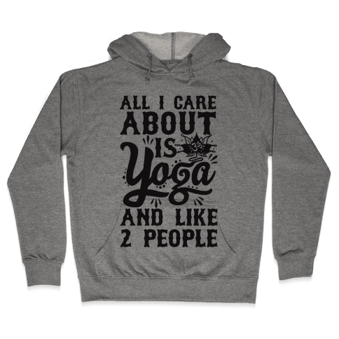 All I Care About Is Yoga And Like 2 People Hooded Sweatshirt
