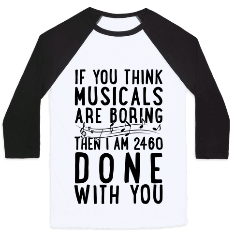 If You Think Musicals Are Boring Then I Am 2460 DONE with You Baseball Tee