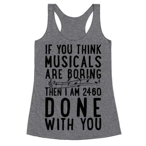 If You Think Musicals Are Boring Then I Am 2460 DONE with You Racerback Tank Top