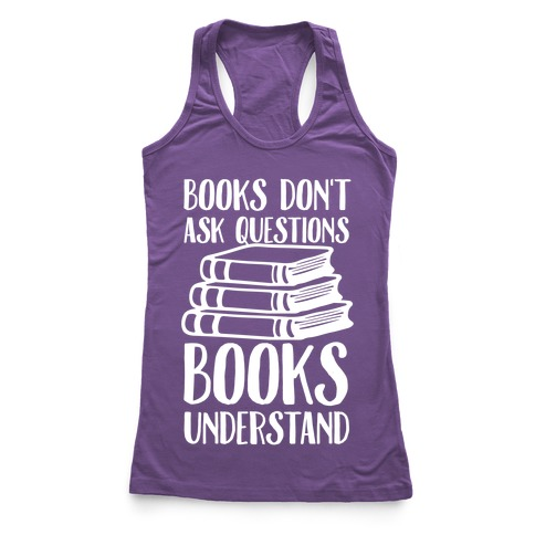 Books Don't Ask Questions Books Understand Racerback Tank Top