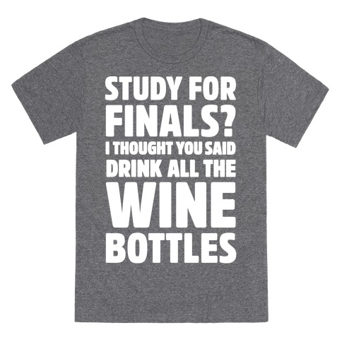 Study For Finals? I Thought You Said Drink All The Wine Bottles T-Shirt