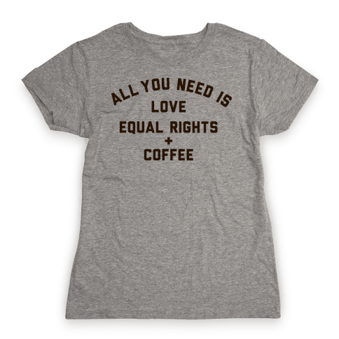 All You Need is Love, Equal Rights and Coffee Womens T-Shirt