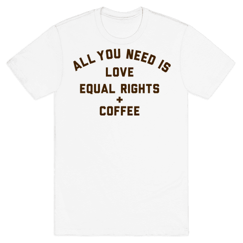 All You Need is Love, Equal Rights and Coffee Mens T-Shirt
