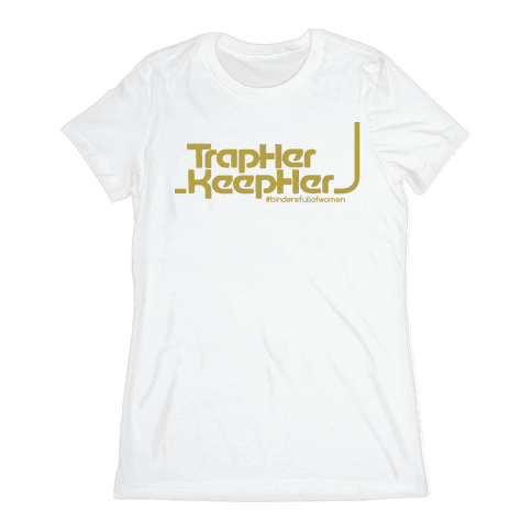 TRAP HER KEEP HER - #bindersfullofwomen Womens T-Shirt