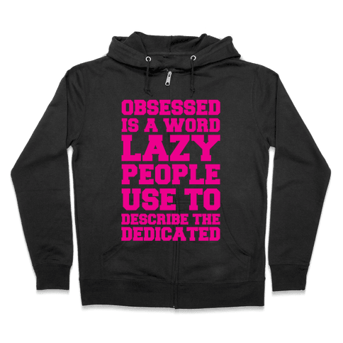 Obsessed Is A Word Lazy People Use To Describe The Dedicated Zip Hoodie
