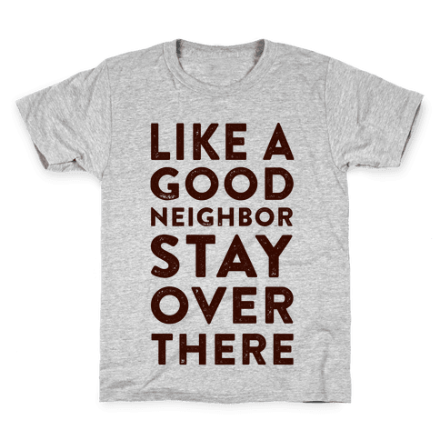 Like a Good Neighbor Stay Over There Kids T-Shirt