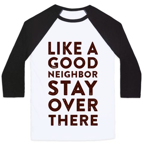 Like a Good Neighbor Stay Over There Baseball Tee