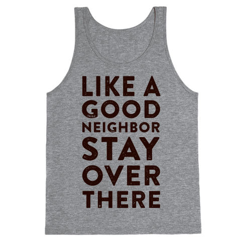 Like a Good Neighbor Stay Over There Tank Top