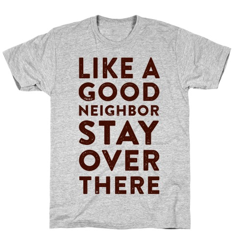 Like a Good Neighbor Stay Over There Mens T-Shirt
