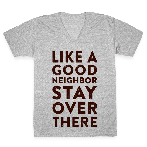 Like a Good Neighbor Stay Over There V-Neck Tee Shirt