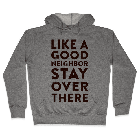 Like a Good Neighbor Stay Over There Hooded Sweatshirt
