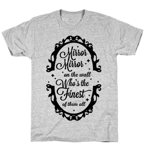Mirror Mirror On The Wall Who's The Finest Of Them All T-Shirt