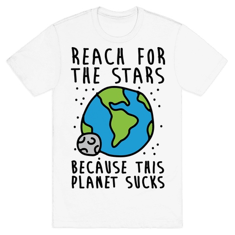 Reach For The Stars Because This Planet Sucks Mens T-Shirt