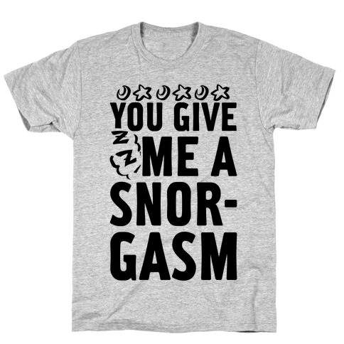 You Give Me a Snorgasm T-Shirt